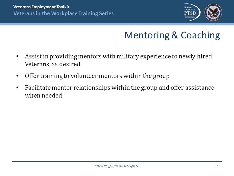 Veterans Employment Toolkit Veterans in the Workplace Training Series   Assist in providing mentors with military experience to newly hired Veterans, as desired Offer training to volunteer mentors within the group Facilitate mentor relationships within the group and offer assistance when needed Mentoring & Coaching 15