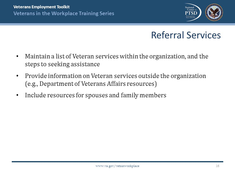Veterans Employment Toolkit Veterans in the Workplace Training Series   Maintain a list of Veteran services within the organization, and the steps to seeking assistance Provide information on Veteran services outside the organization (e.g., Department of Veterans Affairs resources) Include resources for spouses and family members Referral Services 16