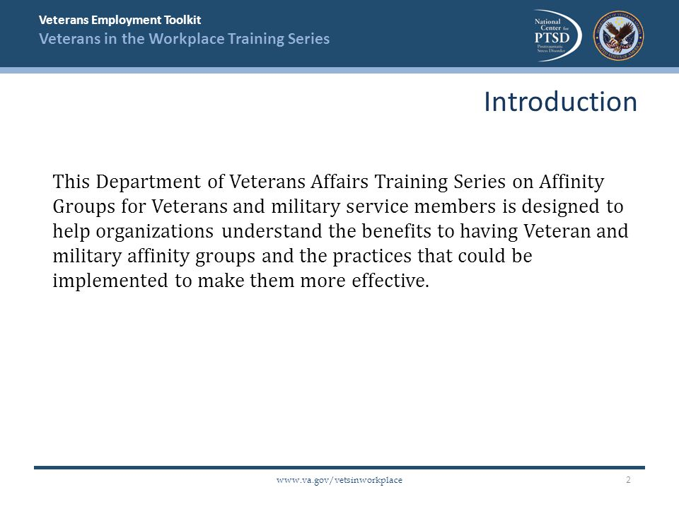 Veterans Employment Toolkit Veterans in the Workplace Training Series www.va.gov/vetsinworkplace This Department of Veterans Affairs Training Series on Affinity Groups for Veterans and military service members is designed to help organizations understand the benefits to having Veteran and military affinity groups and the practices that could be implemented to make them more effective.