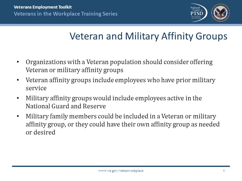 Veterans Employment Toolkit Veterans in the Workplace Training Series www.va.gov/vetsinworkplace Organizations with a Veteran population should consider offering Veteran or military affinity groups Veteran affinity groups include employees who have prior military service Military affinity groups would include employees active in the National Guard and Reserve Military family members could be included in a Veteran or military affinity group, or they could have their own affinity group as needed or desired Veteran and Military Affinity Groups 6