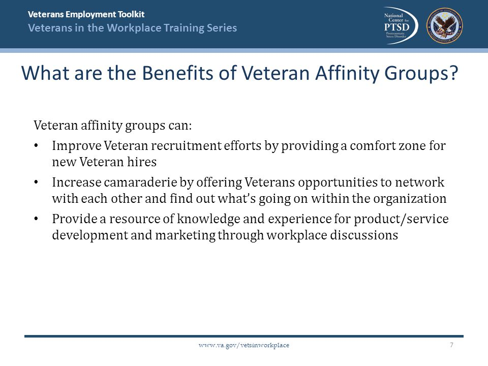 Veterans Employment Toolkit Veterans in the Workplace Training Series   Veteran affinity groups can: Improve Veteran recruitment efforts by providing a comfort zone for new Veteran hires Increase camaraderie by offering Veterans opportunities to network with each other and find out what's going on within the organization Provide a resource of knowledge and experience for product/service development and marketing through workplace discussions What are the Benefits of Veteran Affinity Groups.