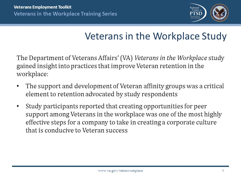 Veterans Employment Toolkit Veterans in the Workplace Training Series www.va.gov/vetsinworkplace The Department of Veterans Affairs' (VA) Veterans in the Workplace study gained insight into practices that improve Veteran retention in the workplace: The support and development of Veteran affinity groups was a critical element to retention advocated by study respondents Study participants reported that creating opportunities for peer support among Veterans in the workplace was one of the most highly effective steps for a company to take in creating a corporate culture that is conducive to Veteran success Veterans in the Workplace Study 9