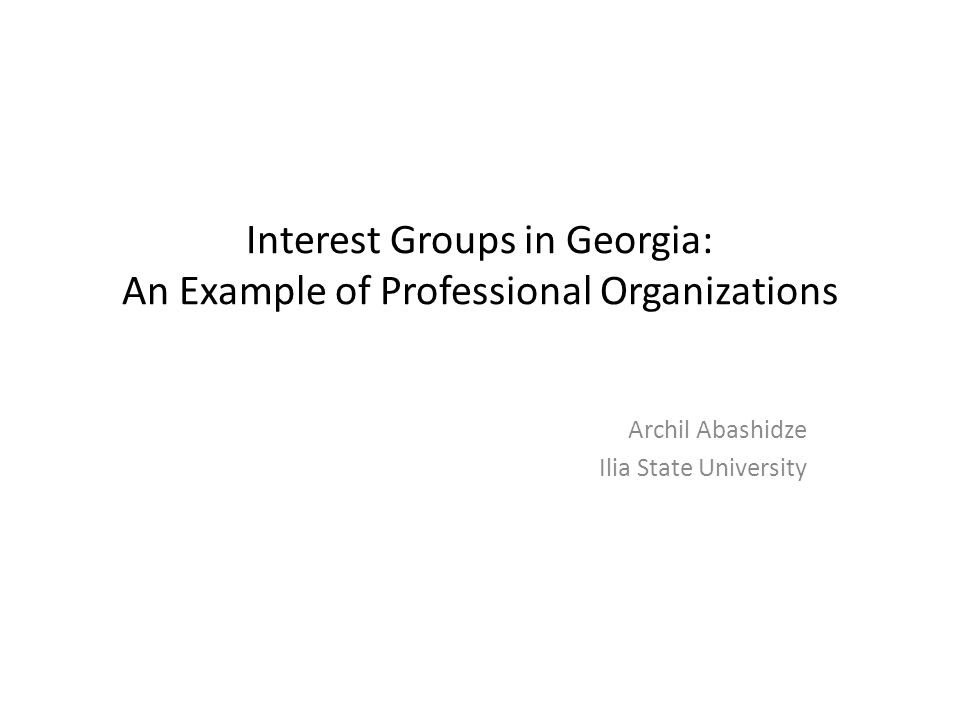 Interest Groups in Georgia: An Example of Professional Organizations Archil Abashidze Ilia State University