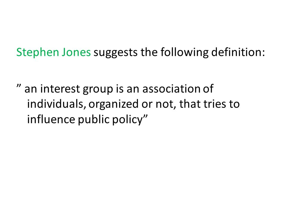 Stephen Jones suggests the following definition: an interest group is an association of individuals, organized or not, that tries to influence public policy