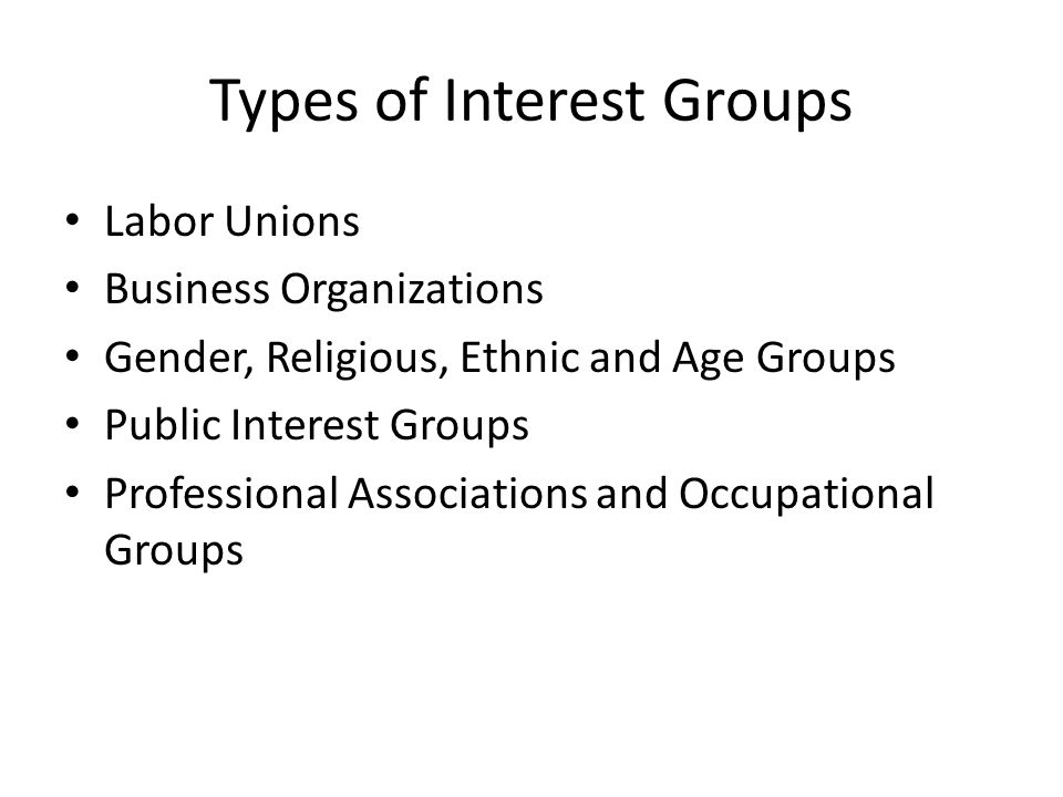 Types of Interest Groups Labor Unions Business Organizations Gender, Religious, Ethnic and Age Groups Public Interest Groups Professional Associations and Occupational Groups