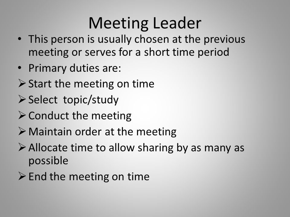 Meeting Leader This person is usually chosen at the previous meeting or serves for a short time period Primary duties are:  Start the meeting on time  Select topic/study  Conduct the meeting  Maintain order at the meeting  Allocate time to allow sharing by as many as possible  End the meeting on time
