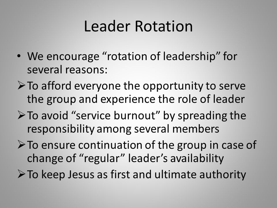 Leader Rotation We encourage rotation of leadership for several reasons:  To afford everyone the opportunity to serve the group and experience the role of leader  To avoid service burnout by spreading the responsibility among several members  To ensure continuation of the group in case of change of regular leader's availability  To keep Jesus as first and ultimate authority