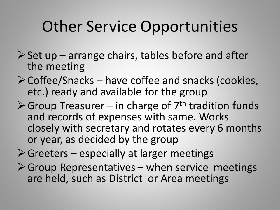 Other Service Opportunities  Set up – arrange chairs, tables before and after the meeting  Coffee/Snacks – have coffee and snacks (cookies, etc.) ready and available for the group  Group Treasurer – in charge of 7 th tradition funds and records of expenses with same.