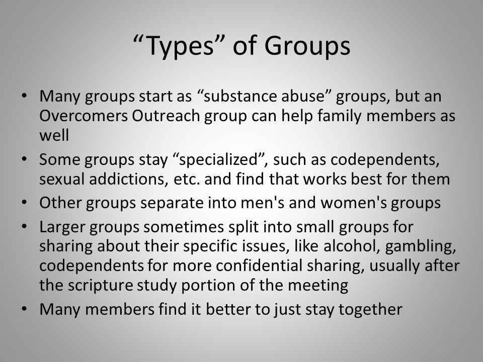 Types of Groups Many groups start as substance abuse groups, but an Overcomers Outreach group can help family members as well Some groups stay specialized , such as codependents, sexual addictions, etc.