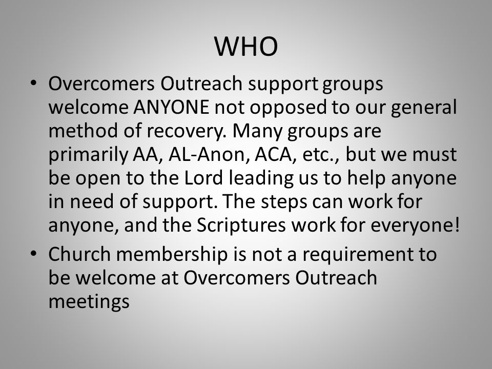 WHO Overcomers Outreach support groups welcome ANYONE not opposed to our general method of recovery.
