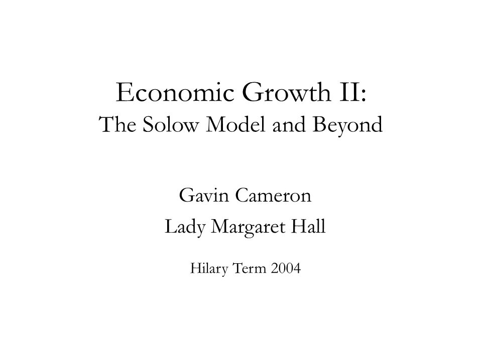 Economic Growth II: The Solow Model and Beyond Gavin Cameron Lady Margaret Hall Hilary Term 2004