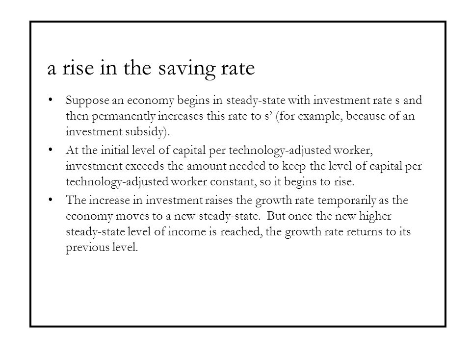 a rise in the saving rate Suppose an economy begins in steady-state with investment rate s and then permanently increases this rate to s' (for example