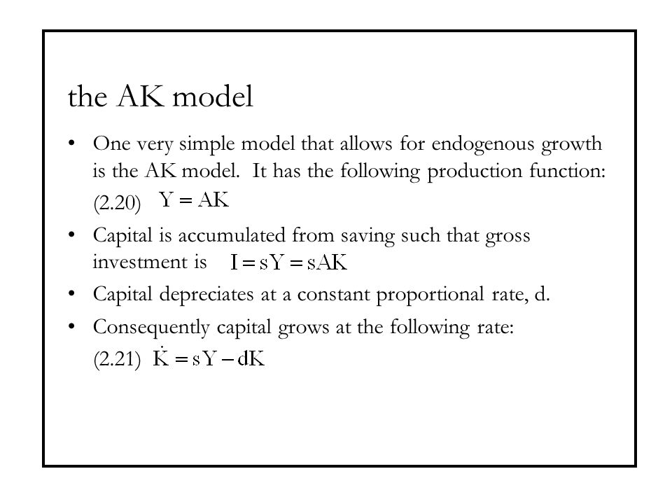 the AK model One very simple model that allows for endogenous growth is the AK model. It has the following production function: (2.20) Capital is accu