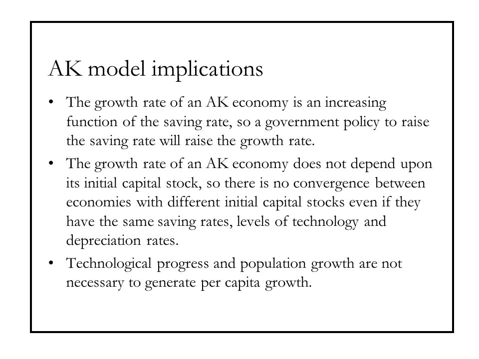 AK model implications The growth rate of an AK economy is an increasing function of the saving rate, so a government policy to raise the saving rate w