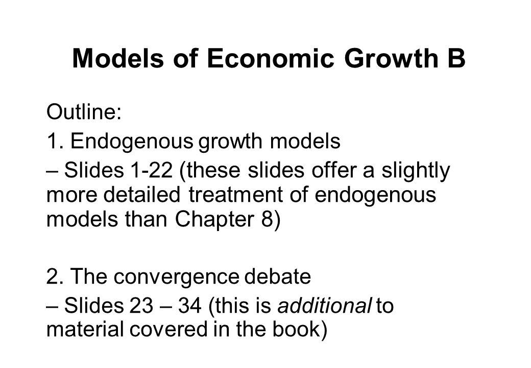 Endogenous growth models - topics Recap on growth of technology (A) in Solow model (…..does allow long run growth) Endogenous growth models Non-diminishing returns to 'capital' Role of human capital Creative destruction models Competition and growth Scale effects on growth