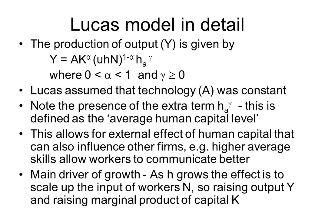 Lucas model in detail The production of output (Y) is given by Y = AK α (uhN) 1-α h a  where 0 <  < 1 and   0 Lucas assumed that technology (A) wa