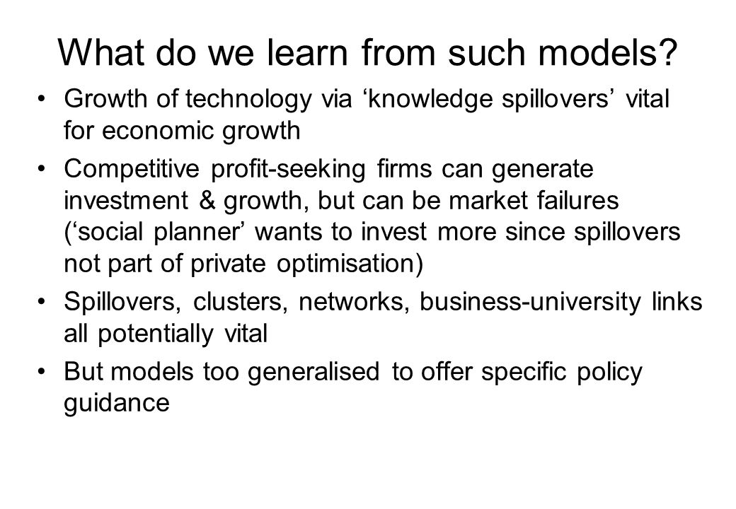 What do we learn from such models? Growth of technology via 'knowledge spillovers' vital for economic growth Competitive profit-seeking firms can gene