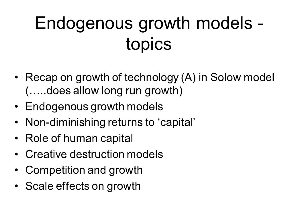 Endogenous growth models - topics Recap on growth of technology (A) in Solow model (…..does allow long run growth) Endogenous growth models Non-dimini