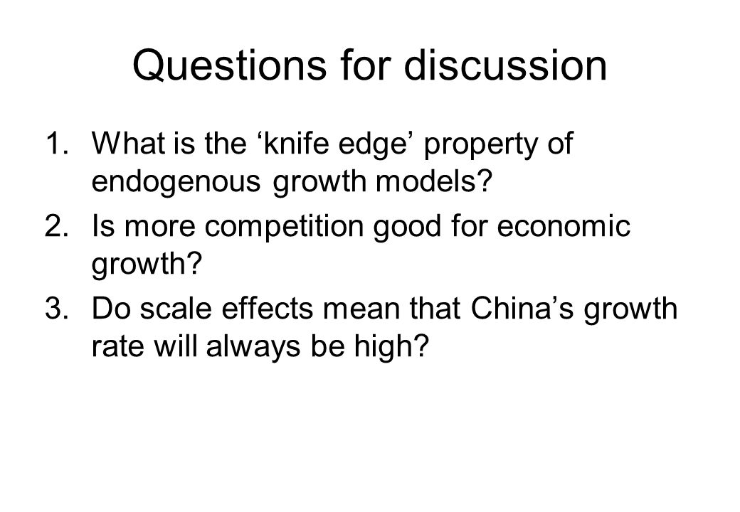 Questions for discussion 1.What is the 'knife edge' property of endogenous growth models? 2.Is more competition good for economic growth? 3.Do scale e
