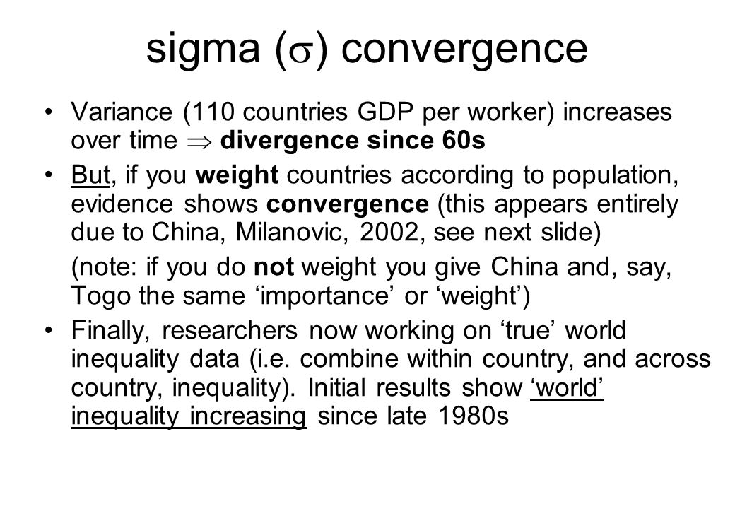 sigma (  ) convergence Variance (110 countries GDP per worker) increases over time  divergence since 60s But, if you weight countries according to p