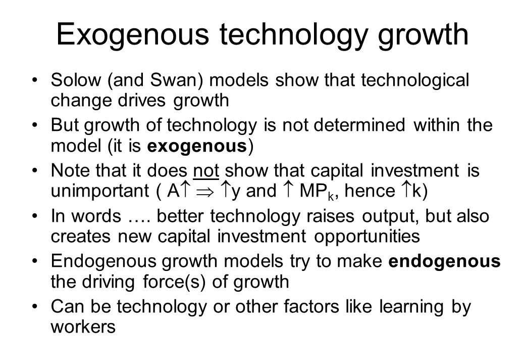 The AK model The 'AK model' is sometimes termed an 'endogenous growth model' The model has Y = AK where K can be thought of as some composite 'capital and labour' input Clearly this has constant marginal product of capital (MP k = dY/dK=A), hence long run growth is possible Thus, the 'AK model' is a simple way of illustrating endogenous growth concept However, it is very simple.