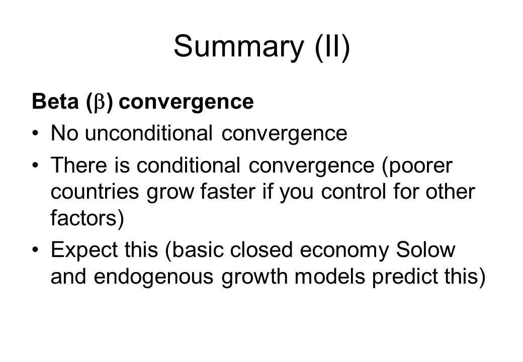 Summary (II) Beta (  ) convergence No unconditional convergence There is conditional convergence (poorer countries grow faster if you control for oth