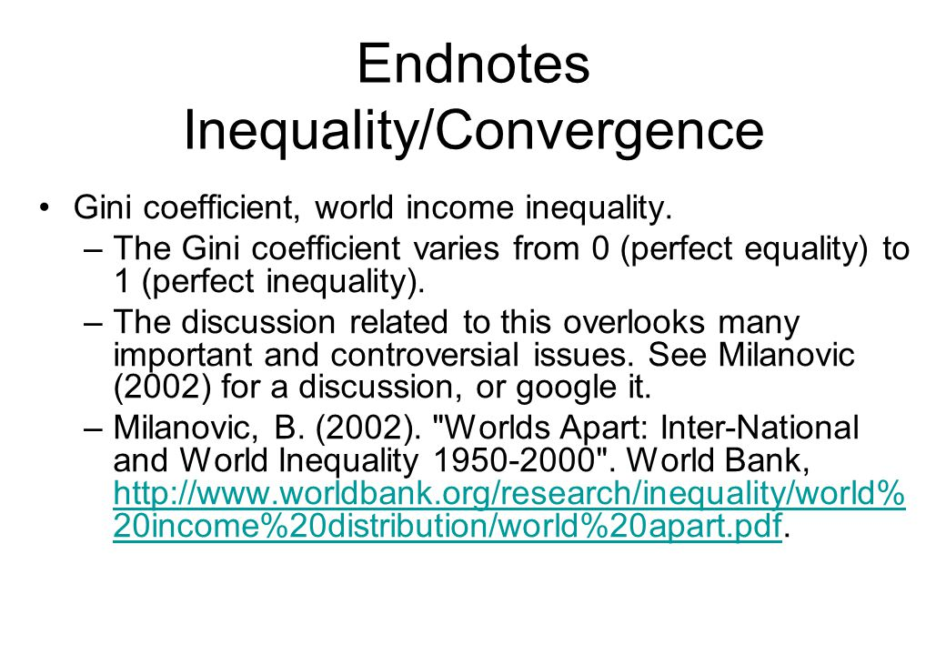 Endnotes Inequality/Convergence Gini coefficient, world income inequality. –The Gini coefficient varies from 0 (perfect equality) to 1 (perfect inequa