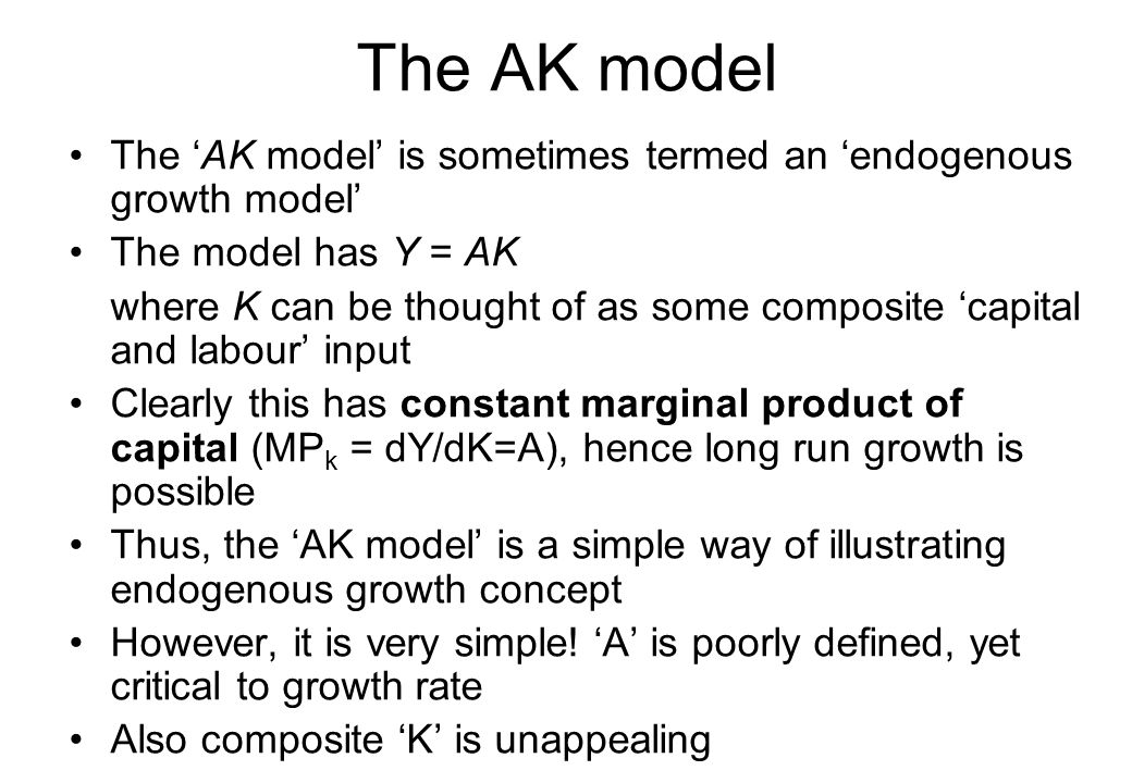 The AK model The 'AK model' is sometimes termed an 'endogenous growth model' The model has Y = AK where K can be thought of as some composite 'capital