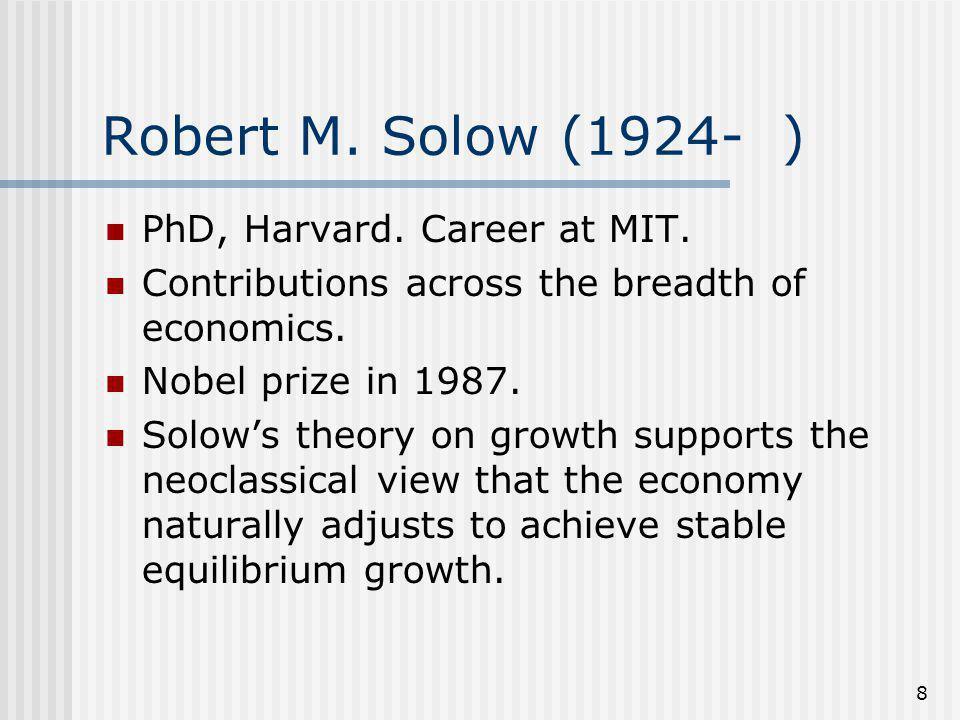 8 Robert M. Solow (1924- ) PhD, Harvard. Career at MIT.