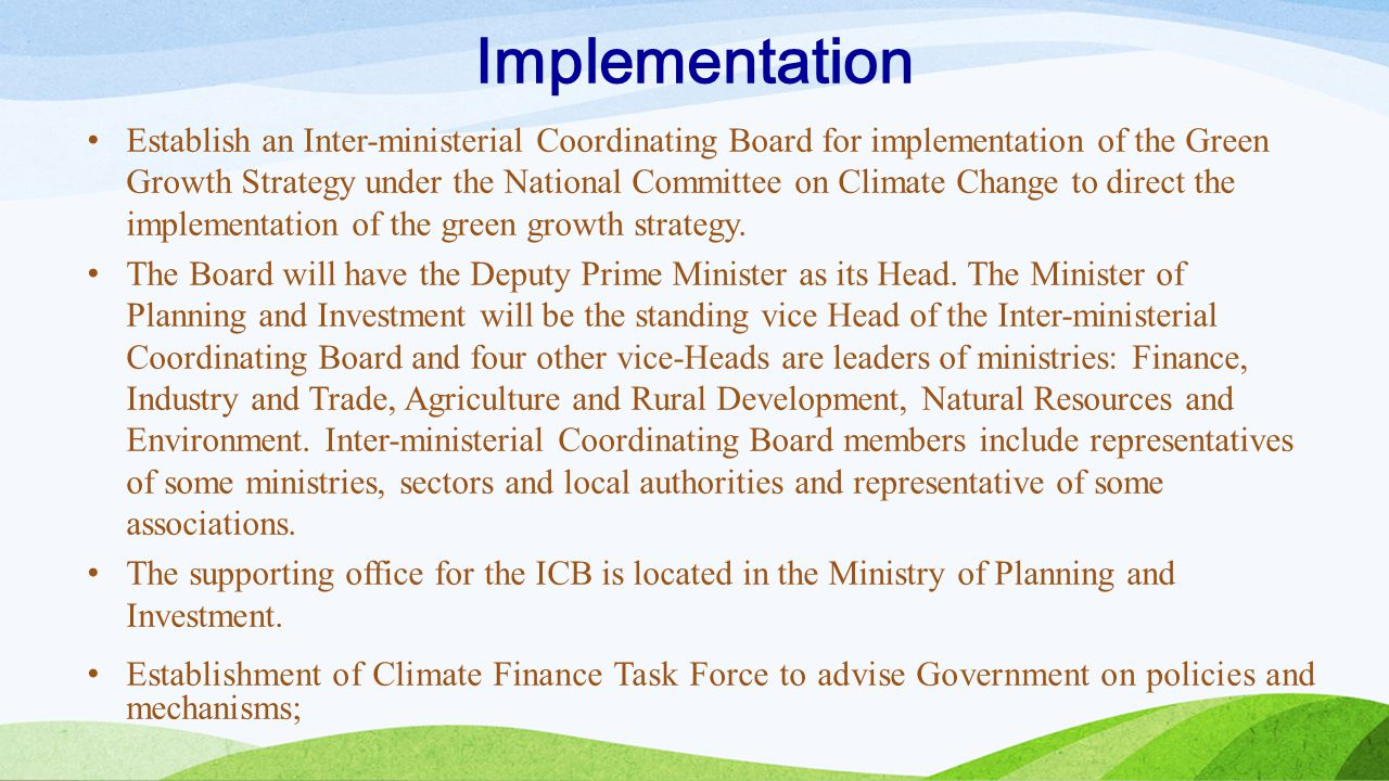 Implementation Establish an Inter-ministerial Coordinating Board for implementation of the Green Growth Strategy under the National Committee on Clima