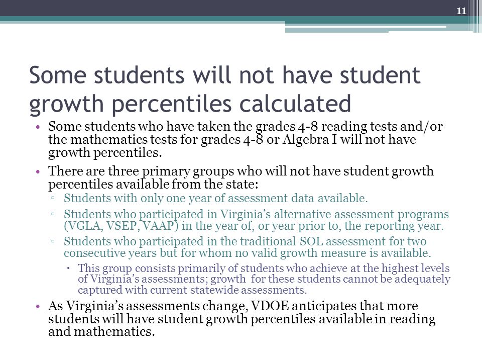 Some students will not have student growth percentiles calculated Some students who have taken the grades 4-8 reading tests and/or the mathematics tests for grades 4-8 or Algebra I will not have growth percentiles.