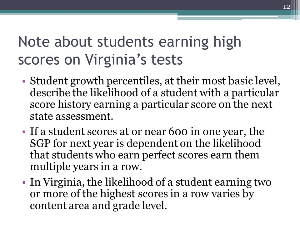 Note about students earning high scores on Virginia's tests Student growth percentiles, at their most basic level, describe the likelihood of a student with a particular score history earning a particular score on the next state assessment.