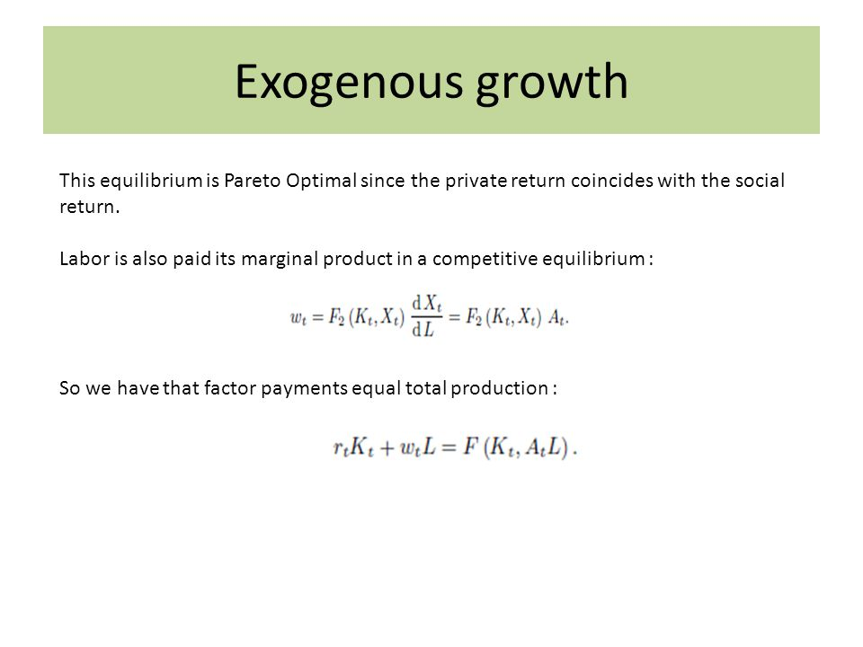 Exogenous growth This equilibrium is Pareto Optimal since the private return coincides with the social return. Labor is also paid its marginal product
