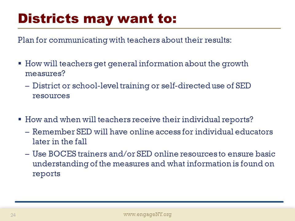 www.engageNY.org 24 www.engageNY.org 24 Districts may want to: Plan for communicating with teachers about their results:  How will teachers get general information about the growth measures.