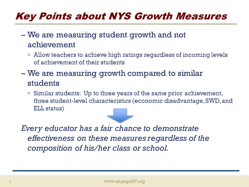 www.engageNY.org 4 4 Key Points about NYS Growth Measures –We are measuring student growth and not achievement  Allow teachers to achieve high ratings regardless of incoming levels of achievement of their students –We are measuring growth compared to similar students  Similar students: Up to three years of the same prior achievement, three student-level characteristics (economic disadvantage, SWD, and ELL status) Every educator has a fair chance to demonstrate effectiveness on these measures regardless of the composition of his/her class or school.