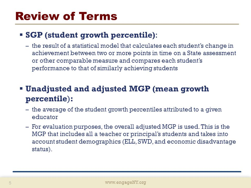 www.engageNY.org 5 5 Review of Terms  SGP (student growth percentile): –the result of a statistical model that calculates each student's change in achievement between two or more points in time on a State assessment or other comparable measure and compares each student's performance to that of similarly achieving students  Unadjusted and adjusted MGP (mean growth percentile): –the average of the student growth percentiles attributed to a given educator –For evaluation purposes, the overall adjusted MGP is used.