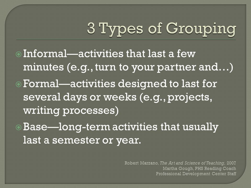  Informal—activities that last a few minutes (e.g., turn to your partner and…)  Formal—activities designed to last for several days or weeks (e.g., projects, writing processes)  Base—long-term activities that usually last a semester or year.