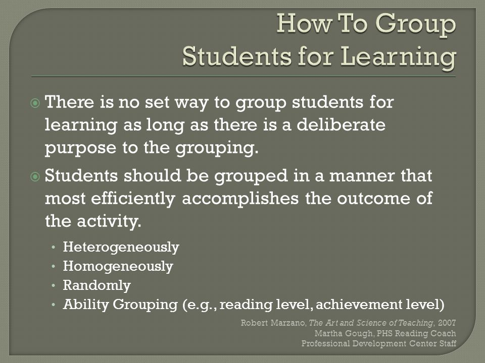  There is no set way to group students for learning as long as there is a deliberate purpose to the grouping.