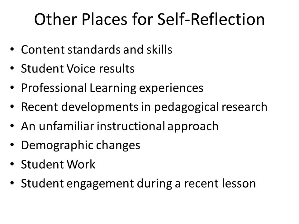 Other Places for Self-Reflection Content standards and skills Student Voice results Professional Learning experiences Recent developments in pedagogic