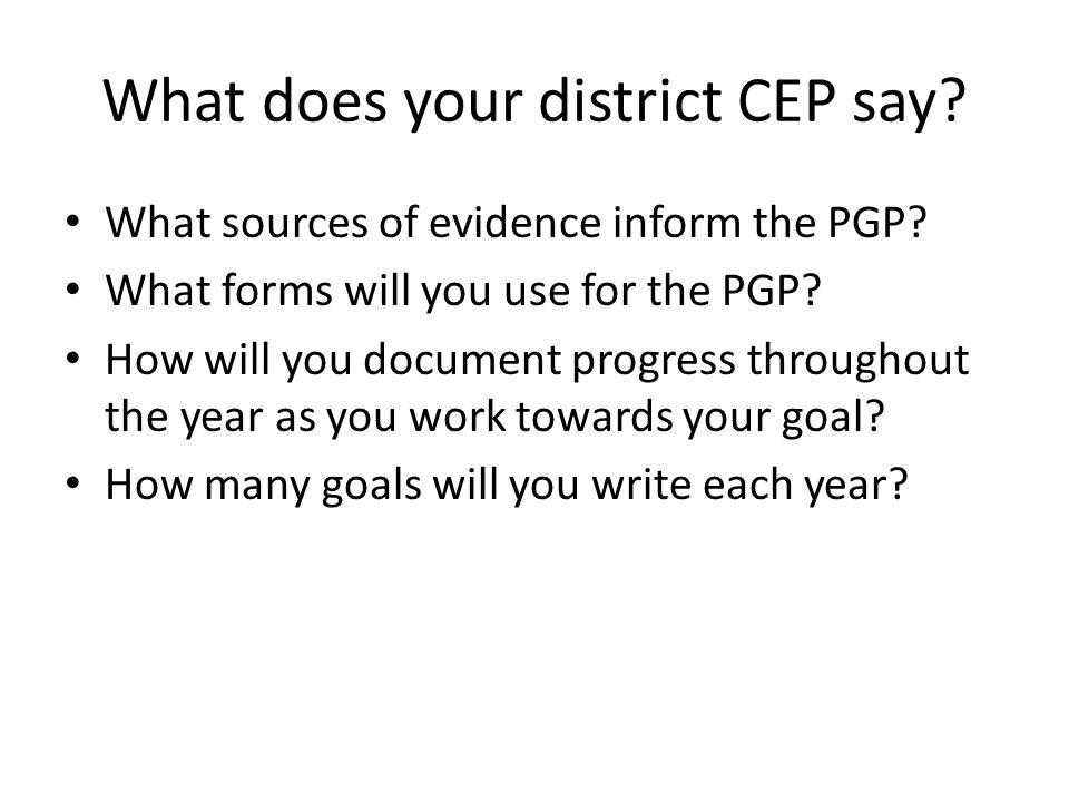 What does your district CEP say? What sources of evidence inform the PGP? What forms will you use for the PGP? How will you document progress througho