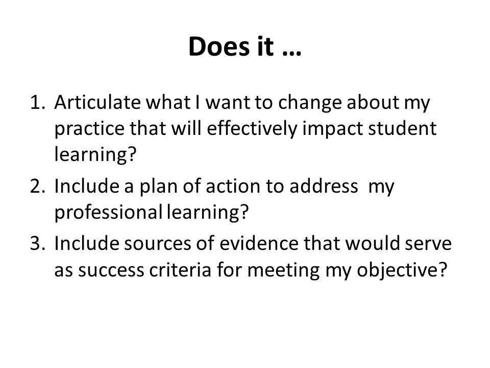 Does it … 1.Articulate what I want to change about my practice that will effectively impact student learning? 2.Include a plan of action to address my