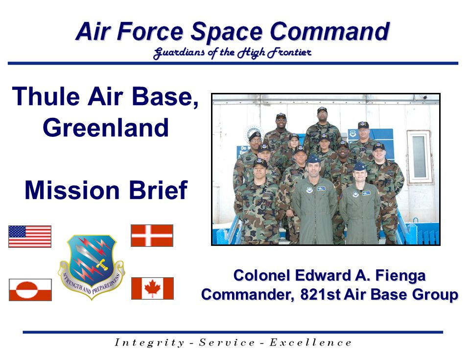 I n t e g r i t y - S e r v i c e - E x c e l l e n c e US Military (25%) 821 ABG 107 US military personnel Effect space superiority through AF Core Values- based installation operations and protection 12 SWS (21 OG) 27 US military + 2 Canadian military personnel BMEWS Site provides early warning of ICBM and SLBM attacks and space surveillance data on man- made objects in space Det 3 (50 SW) 2 US military personnel Det 3, 22 nd SOS, provides telemetry, tracking and commanding operations to US and allied government satellite programs Det 1, 21 CONS (21 MSG) 9 personnel (4 military) Controls all purchasing related to Thule's 10 yr $900M+ contract Thule Mosaic