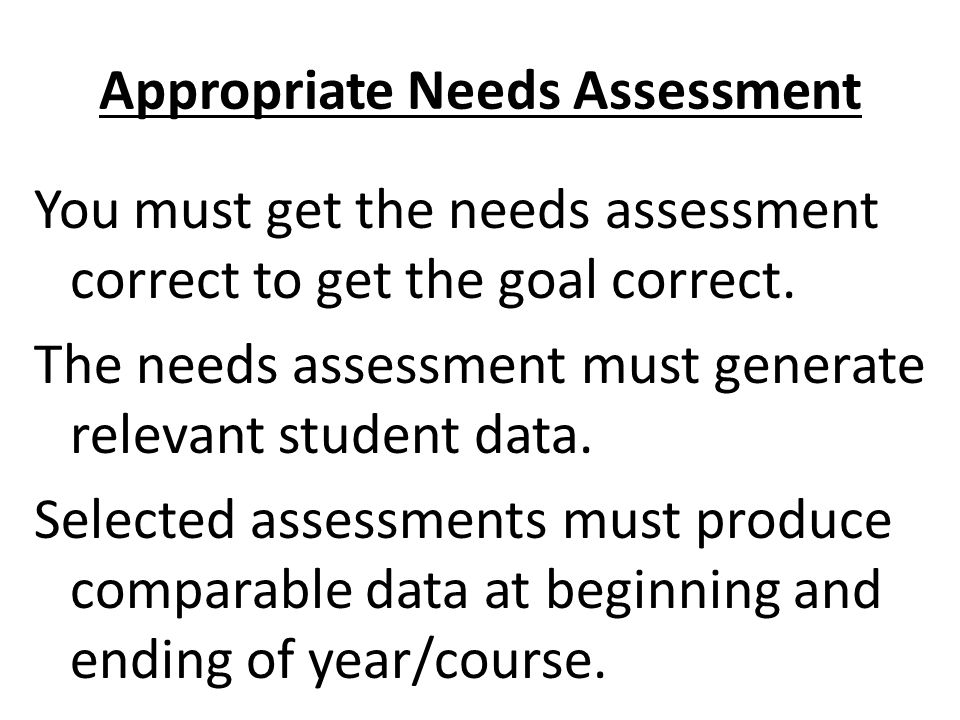 Appropriate Needs Assessment You must get the needs assessment correct to get the goal correct.