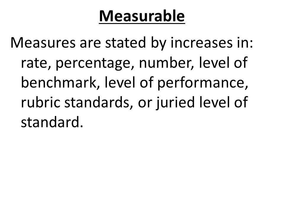 Measurable Measures are stated by increases in: rate, percentage, number, level of benchmark, level of performance, rubric standards, or juried level of standard.