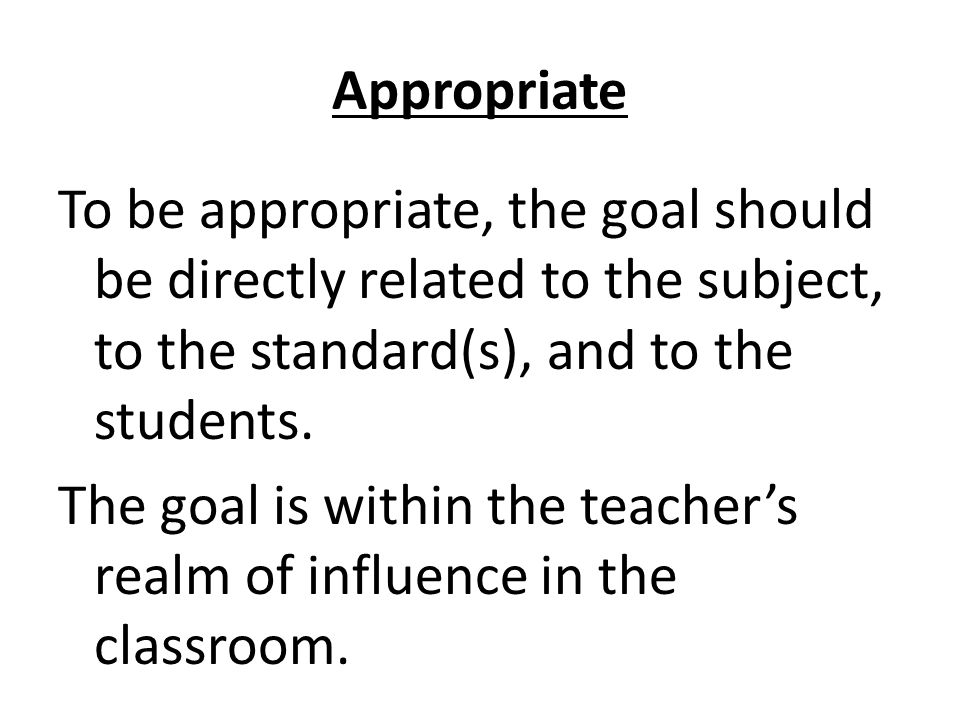 Appropriate To be appropriate, the goal should be directly related to the subject, to the standard(s), and to the students.