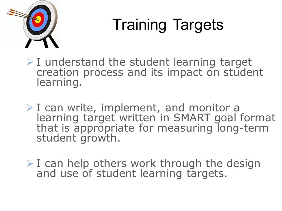 Training Targets  I understand the student learning target creation process and its impact on student learning.