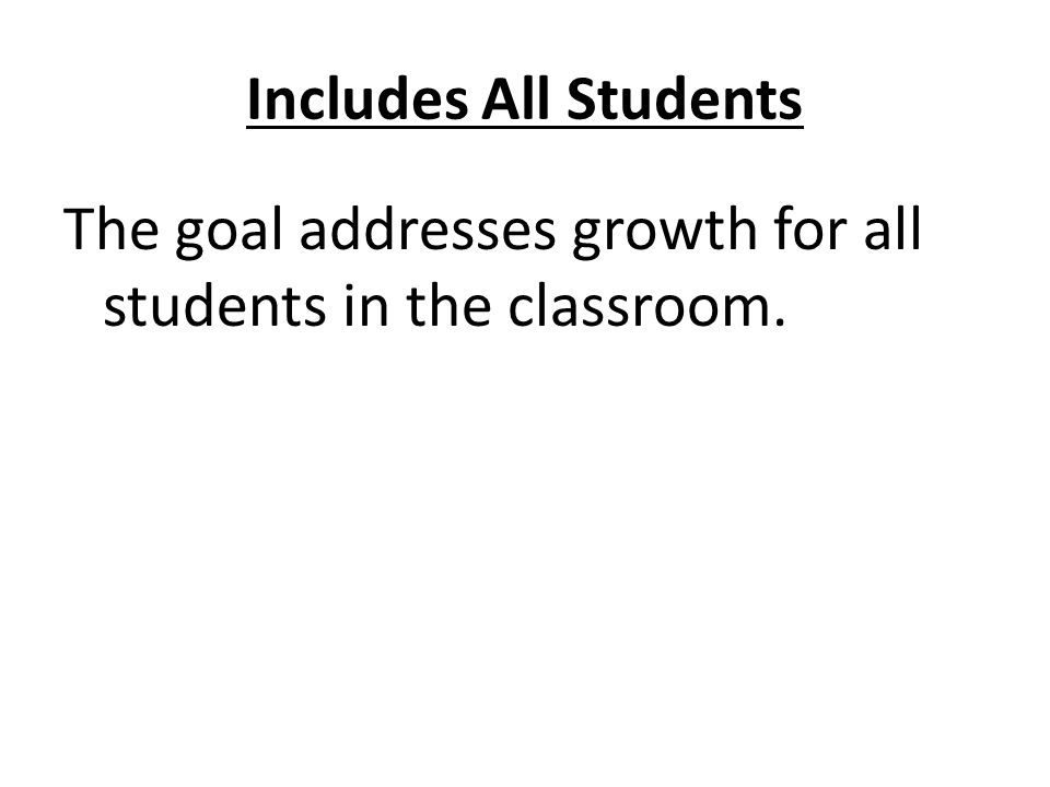 Includes All Students The goal addresses growth for all students in the classroom.