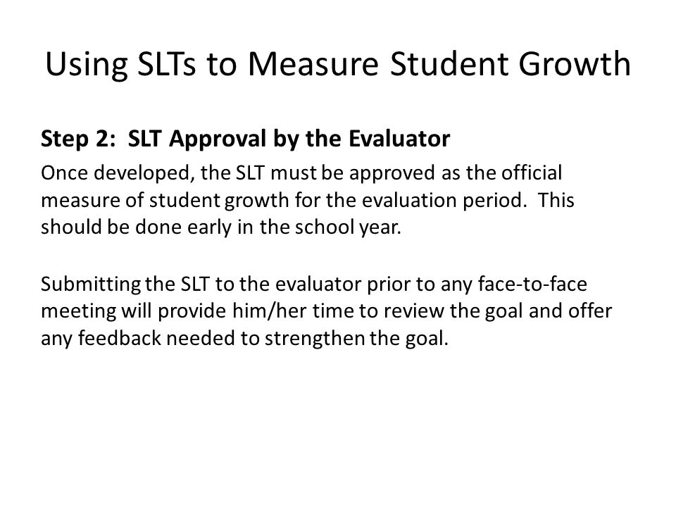 Using SLTs to Measure Student Growth Step 2: SLT Approval by the Evaluator Once developed, the SLT must be approved as the official measure of student growth for the evaluation period.