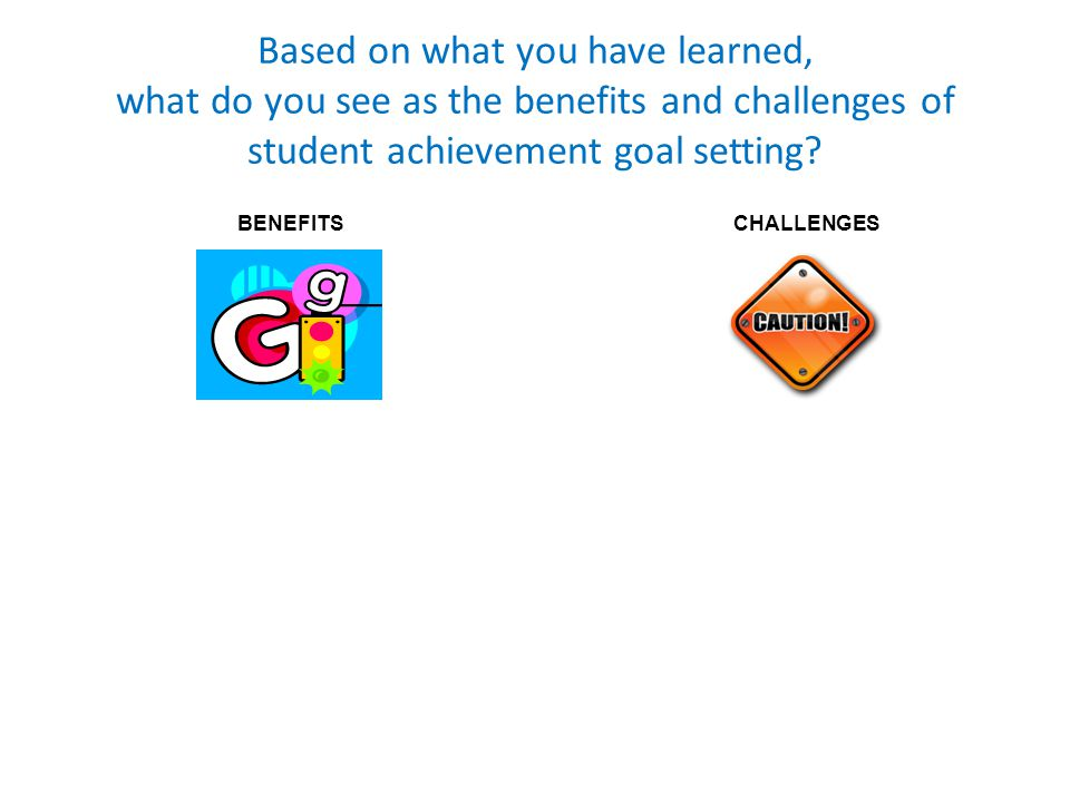 Based on what you have learned, what do you see as the benefits and challenges of student achievement goal setting.