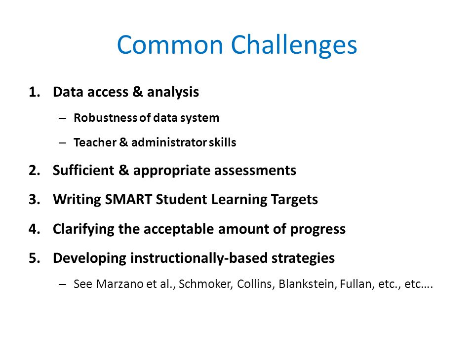 Common Challenges 1.Data access & analysis – Robustness of data system – Teacher & administrator skills 2.Sufficient & appropriate assessments 3.Writing SMART Student Learning Targets 4.Clarifying the acceptable amount of progress 5.Developing instructionally-based strategies – See Marzano et al., Schmoker, Collins, Blankstein, Fullan, etc., etc….